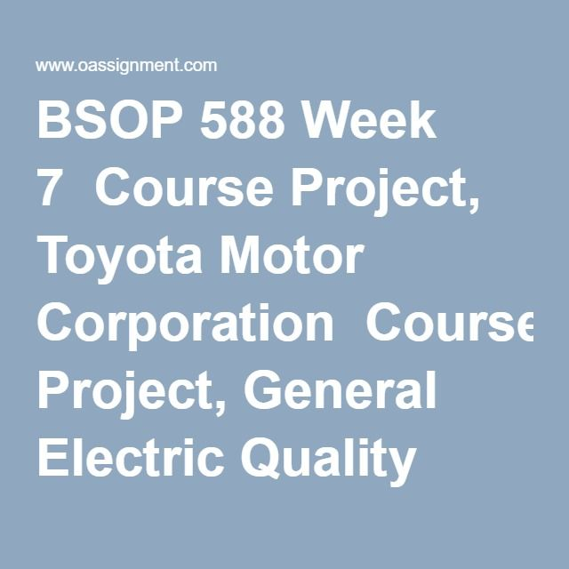 BSOP 588 Week 7  Course Project, Toyota Motor Corporation  Course Project, General Electric Quality Management  Course Project, Hyundai Motor Company Quality Management  Course Project, Motorola Quality Management  Course Project, The WineHouse