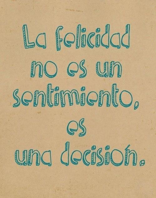 la felicidad no es un sentimiento, es una decisión