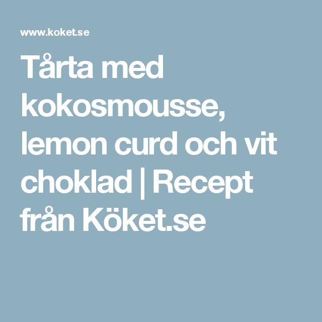Tårta med kokosmousse, lemon curd och vit choklad   Recept från Köket.se
