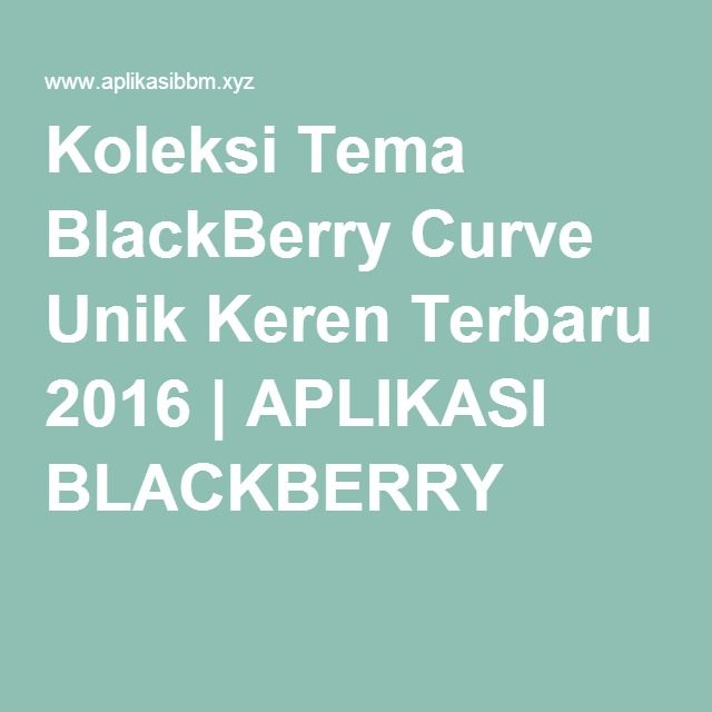 Koleksi Tema BlackBerry Curve Unik Keren Terbaru 2016 | APLIKASI BLACKBERRY