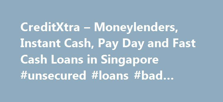CreditXtra – Moneylenders, Instant Cash, Pay Day and Fast Cash Loans in Singapore #unsecured #loans #bad #credit http://loan.remmont.com/creditxtra-moneylenders-instant-cash-pay-day-and-fast-cash-loans-in-singapore-unsecured-loans-bad-credit/  #instant cash loan # Credit Xtra Welcomes You Credit Xtra specializes in giving complete and honest worthwhile service to the customer, while working with specific goals in mind. From the very beginning Credit Xtra employed a team of professionals to…