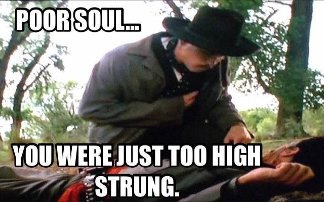 Poor Soul.... You were just too high strung. ~ Doc Holliday / Tombstone
