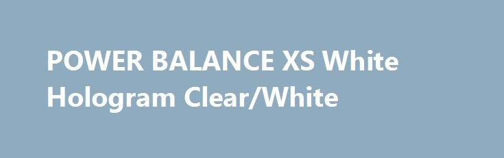 POWER BALANCE XS White Hologram Clear/White http://sport-stroi.ru/products/14042-power-balance-xs-white-hologram-clearwhite  POWER BALANCE XS White Hologram Clear/White со скидкой 247 рублей. Подробнее о предложении на странице: http://sport-stroi.ru/products/14042-power-balance-xs-white-hologram-clearwhite