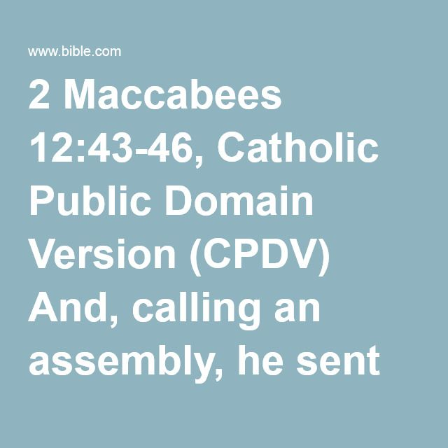 2 Maccabees 12:43-46, Catholic Public Domain Version (CPDV) And, calling an assembly, he sent twelve thousand drachmas of silver to Jerusalem, to be offered for a sacrifice for the sins of the...