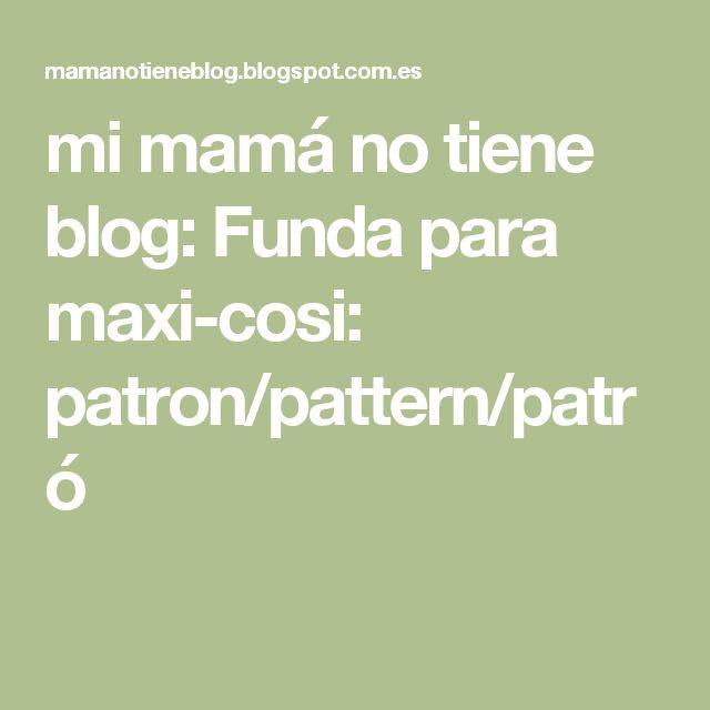 mi mamá no tiene blog: Funda para maxi-cosi: patron/pattern/patró