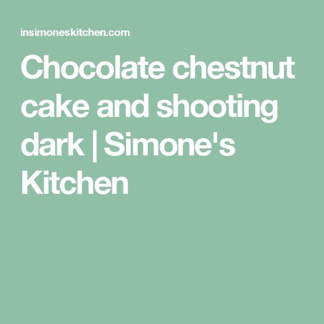 Chocolate chestnut cake and shooting dark   Simone's Kitchen