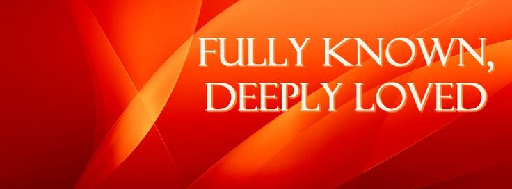 Fully known, deeply loved :)