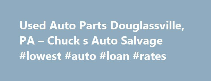 Used Auto Parts Douglassville, PA – Chuck s Auto Salvage #lowest #auto #loan #rates http://autos.nef2.com/used-auto-parts-douglassville-pa-chuck-s-auto-salvage-lowest-auto-loan-rates/  #shucks auto parts # Douglassville, PA Used Auto Parts Also Serving Reading, Allentown, Pottstown, and Philadelphia, PA Chuck's Auto Salvage If you have a car, truck or van that you need parts for, contact Chuck s Auto Salvage. Our family owned and operated facility offers quality used parts for wholesale…