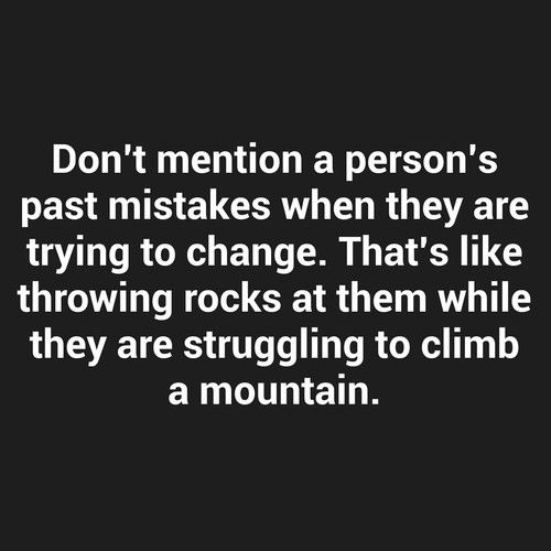 Don't mention a person's past mistakes when they are trying to change. That's like throwing rocks at them while they are struggling to climb a mountain. thedailyquotes.com