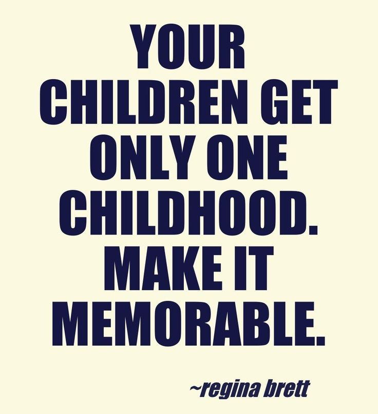 Your children get only one childhood. Make it memorable.