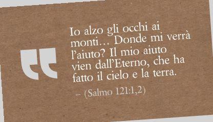 Io alzo gli occhi ai monti… Donde mi verrà l'aiuto? Il mio aiuto vien dall'Eterno, che ha fatto il cielo e la terra. (Salmo 121:1,2)