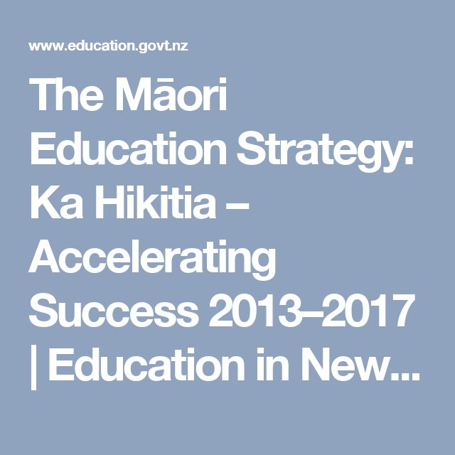 Ka Hikitia – Accelerating Success 2013–2017 is a Ministry of Education strategy, designed to rapidly change how the education system performs so that all Māori students gain the skills, qualifications and knowledge they need to enjoy and achieve education success as Māori.