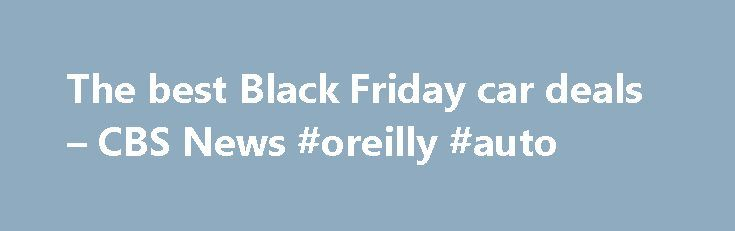 "The best Black Friday car deals – CBS News #oreilly #auto http://autos.nef2.com/the-best-black-friday-car-deals-cbs-news-oreilly-auto/  #best auto lease deals # The best Black Friday car deals The Black Friday craze has come to auto showrooms. The Thanksgiving holiday used to be nothing special for auto sales. But since dealers have begun promoting Black Friday specials, ""Thanksgiving weekend accounted for twice as many sales as any other weekend in November last year,"" said industry analyst…"
