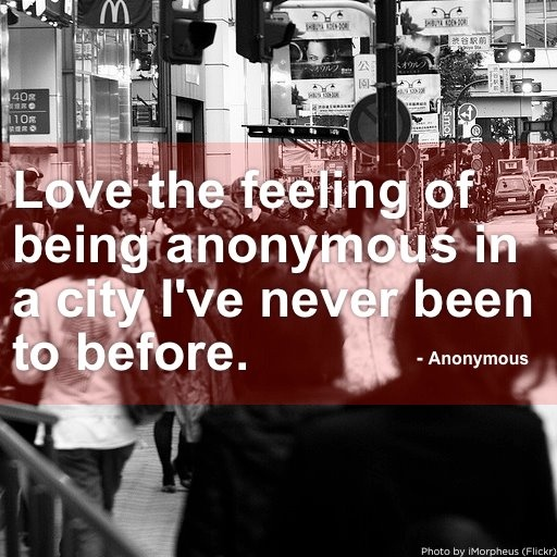 Love the feeling of being anonymous in a city I've never been to before. - Anonymous