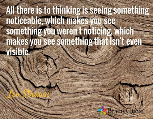 All there is to thinking is seeing something noticeable, which makes you see something you weren't noticing, which makes you see something that isn't even visible. / Leo Strauss