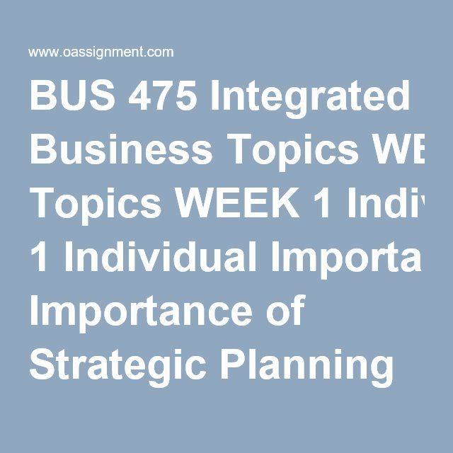 BUS 475 Integrated Business Topics WEEK 1 Individual Importance of Strategic Planning and Management in the Business Environment Discussion Questions 1 and 2 WEEK 2 Individual Assignment: Strategic Plan, Part I: Conceptualizing a Business Team Assignment: Value Alignment Discussion Questions 1 and 2 WEEK 3 Individual Assignment, Strategic Plan, Part II: SWOTT Analysis  Team Assignment: Functional Area Interrelationship Discussion Questions 1, 2 and 3 WEEK 4 Individual Assignment, Strategic…