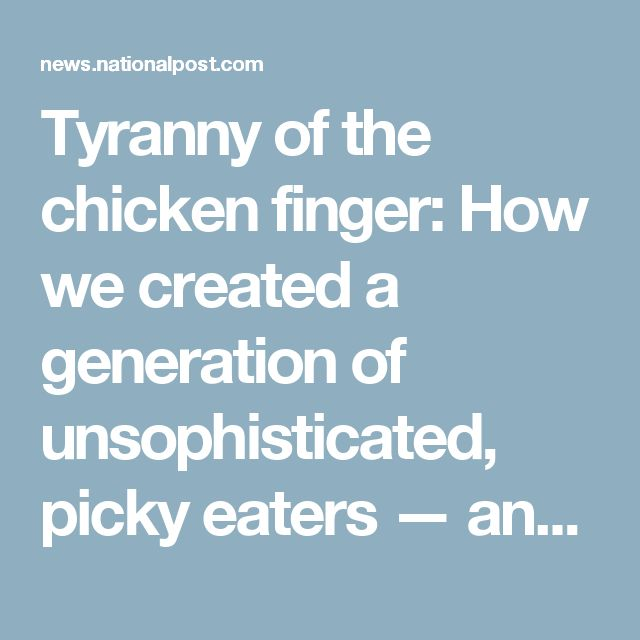 Tyranny of the chicken finger: How we created a generation of unsophisticated, picky eaters — and why the cycle must stop | National Post