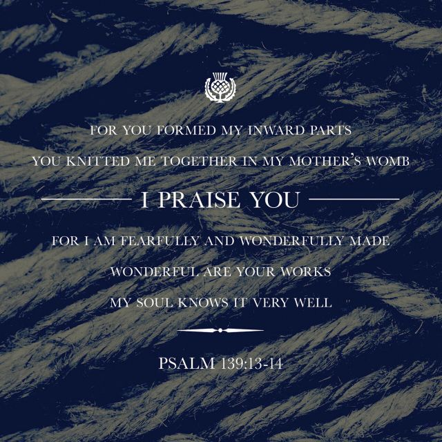 """For you formed my inward parts; you knitted me together in my mother's womb. I praise you, for I am fearfully and wonderfully made. Wonderful are your works; my soul knows it very well."" ‭‭Psalms‬ ‭139:13-14‬ ‭ESV‬‬ http://bible.com/59/psa.139.13-14.esv"