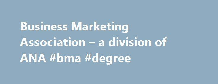Business Marketing Association – a division of ANA #bma #degree http://new-jersey.remmont.com/business-marketing-association-a-division-of-ana-bma-degree/  # 2017 B2 Awards Members-Only Conferences and Events Read Newsstand Training Fast Track Why Join the ANA's Business Marketing Association? As a B-to-B marketer, you have unique informational and networking needs; BMA has developed a distinct set of products and services tailored to meet those needs: Make better business decisions faster…