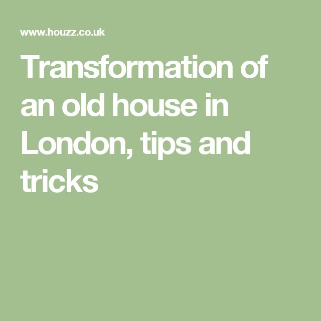 Transformation of an old house in London, tips and tricks