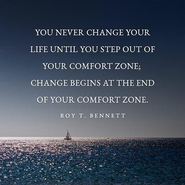 You never change your life until you step out of your comfort zone; change begins at the end of your comfort zone. – Roy T. Bennett thedailyquotes.com | Life Quotes