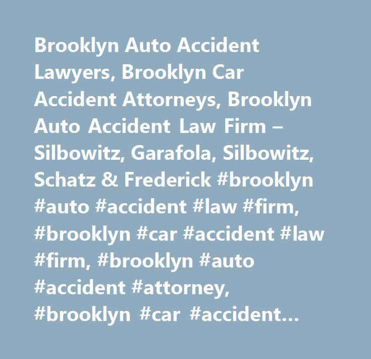 Brooklyn Auto Accident Lawyers, Brooklyn Car Accident Attorneys, Brooklyn Auto Accident Law Firm – Silbowitz, Garafola, Silbowitz, Schatz & Frederick #brooklyn #auto #accident #law #firm, #brooklyn #car #accident #law #firm, #brooklyn #auto #accident #attorney, #brooklyn #car #accident #attorney, #brooklyn #auto #accident #lawyer, #brooklyn #car #accident #lawyer, #brooklyn #auto #accident #compensation, #brooklyn #car #accident #compensation, #brooklyn #automobile #accident #lawyer…