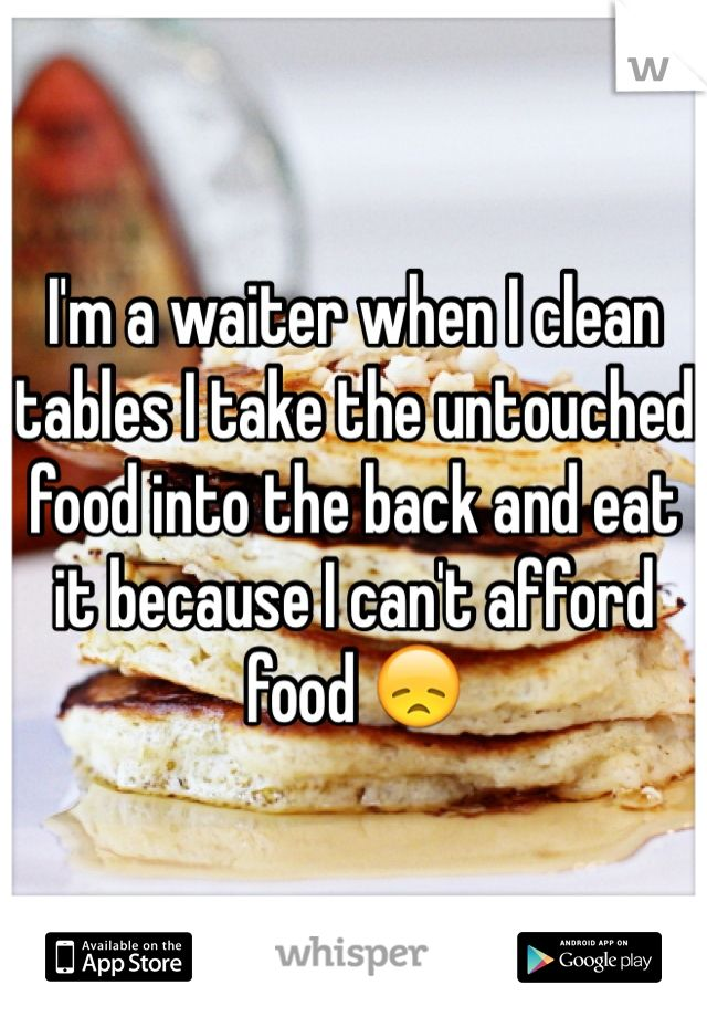 I'm a waiter when I clean tables I take the untouched food into the back and eat it because I can't afford food