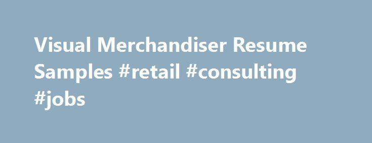 Visual Merchandiser Resume Samples #retail #consulting #jobs http://retail.nef2.com/visual-merchandiser-resume-samples-retail-consulting-jobs/  #visual merchandiser jobs # Visual Merchandiser resume samples Visual Merchandisers play a crucial role in retail stores as they promote brands using visual strategies. Basic work activities listed on most Visual Merchandiser resumes are creating display designs, developing pricing and tag concepts, researching consumer behavior, liaising with…