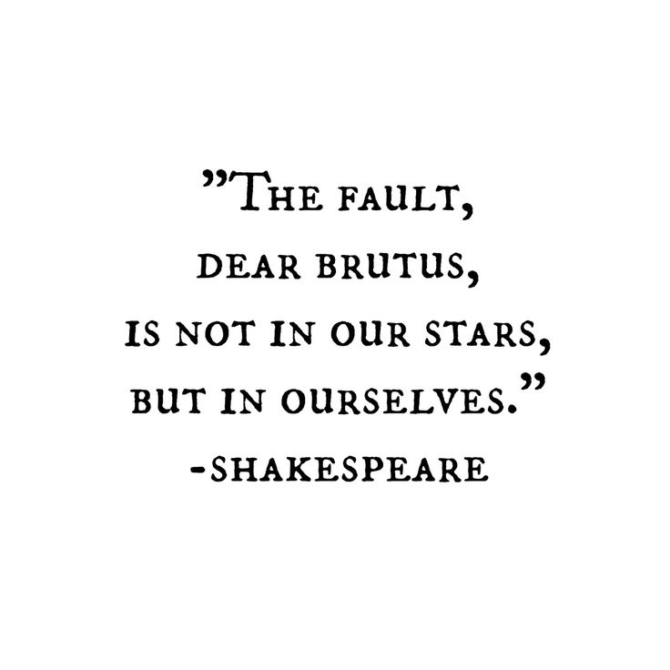 The fault, dear Brutus, is not in our stars, but in ...