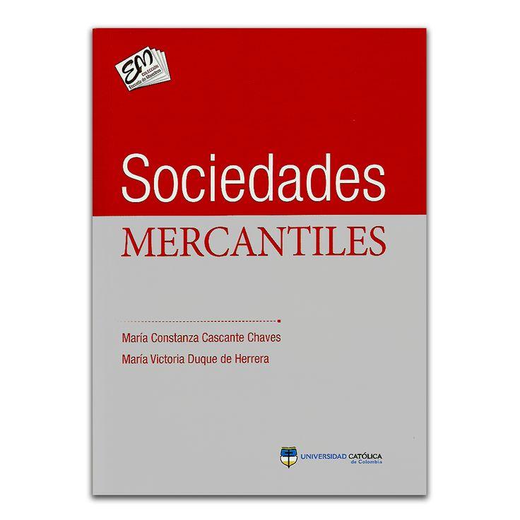 Sociedades Mercantiles - María Constanza Cascante Chaves y María Victoria Duque de Herrera - Universidad Católica de Colombia www.librosyeditores.com Editores y distribuidores.