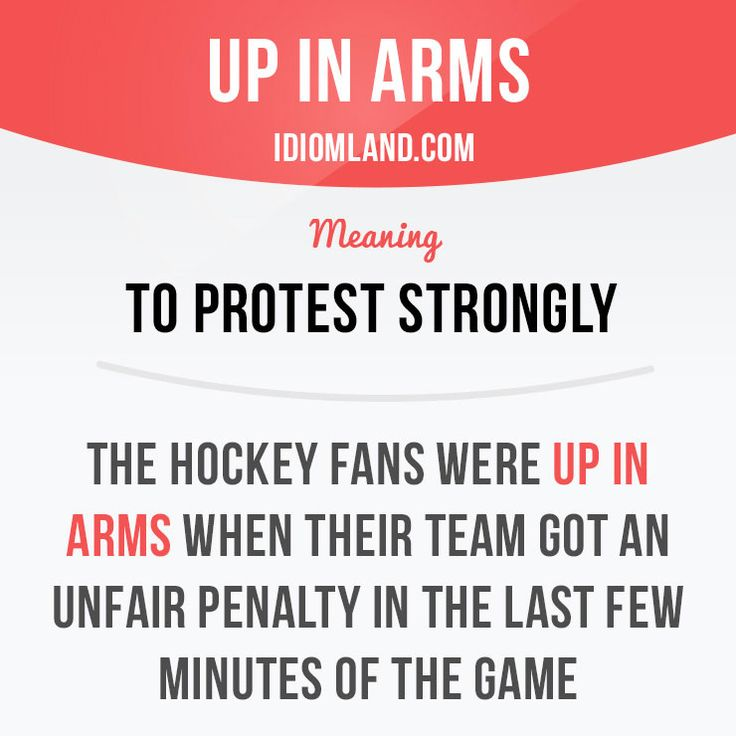 """""""Be up in arms"""" means """"to protest strongly"""". Example: The hockey fans were up in arms when their team got an unfair penalty in the last few minutes of the game. Want to learn English? Choose your topic here: learzing.com #idiom #idioms #saying #sayings #phrase #phrases #expression #expressions #english #englishlanguage #learnenglish #studyenglish #language #vocabulary #dictionary #grammar #efl #esl #tesl #tefl #toefl #ielts #toeic #englishlearning #vocab #wordoftheday #phraseoftheday"""