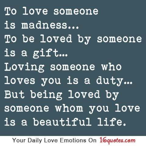 To love someone is madness… To be loved by someone is a gift ...