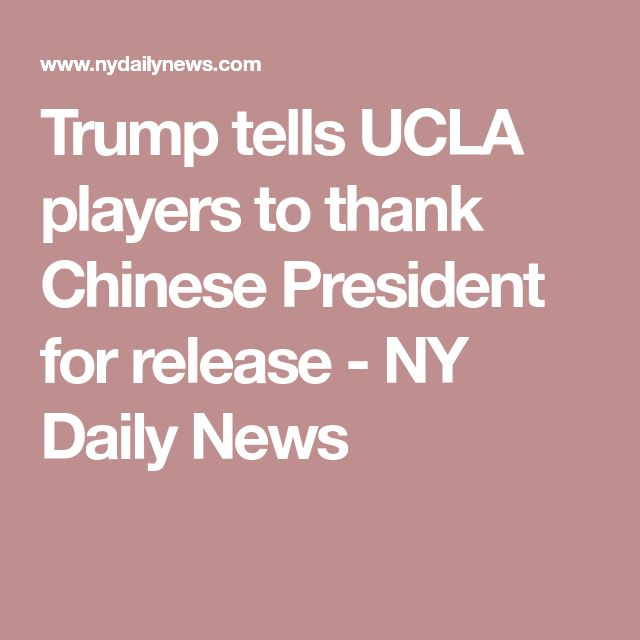 Trump tells UCLA players to thank Chinese President for release - NY Daily News