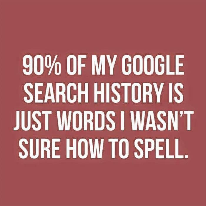 90% of my Google search history is just words I wasn't sure how to spell.