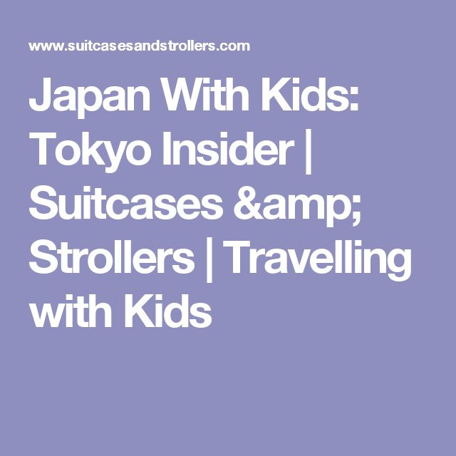 Japan With Kids: Tokyo Insider | Suitcases & Strollers | Travelling with Kids