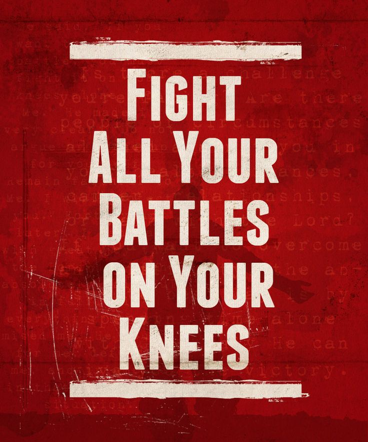 Fight ALL your battles On your Knees...