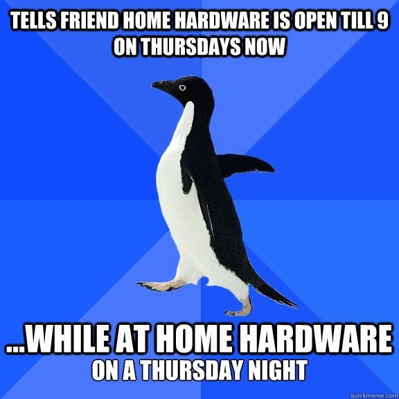 tells friend home hardware is open till 9 on thursdays now  - Socially Awkward Penguin