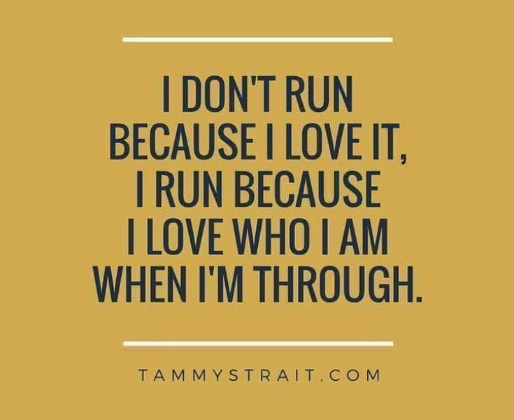 I don't run because I love it, I run because I love who I am when I'm through.