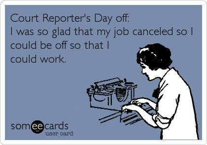 Court Reporter's Day off: I was so glad that my job canceled so I could be off so that I could work.