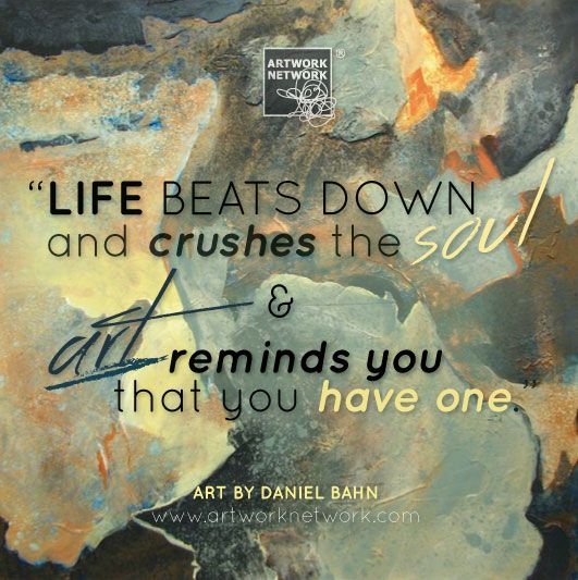 Life beats down and crushes the soul and art reminds you that you have one. #art #quote