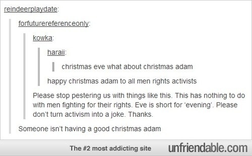 Christmas Adam. This Is funny Because women Rights activist turn EVERYTHING into activism. Dont get ne wrong I think we should have equal rights but still.
