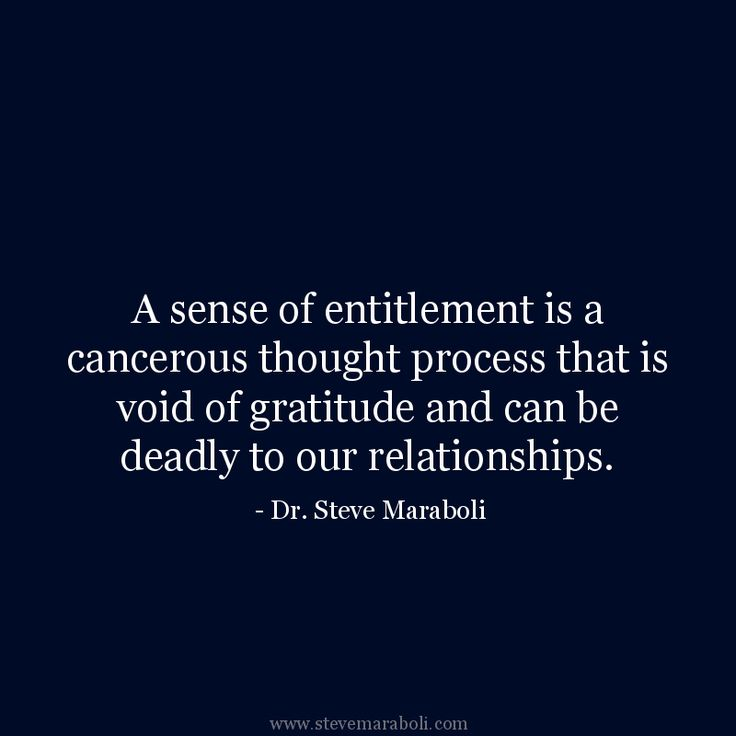 """A sense of entitlement is a cancerous thought process that is void of gratitude and can be deadly to our relationships."" - Steve Maraboli #quote"