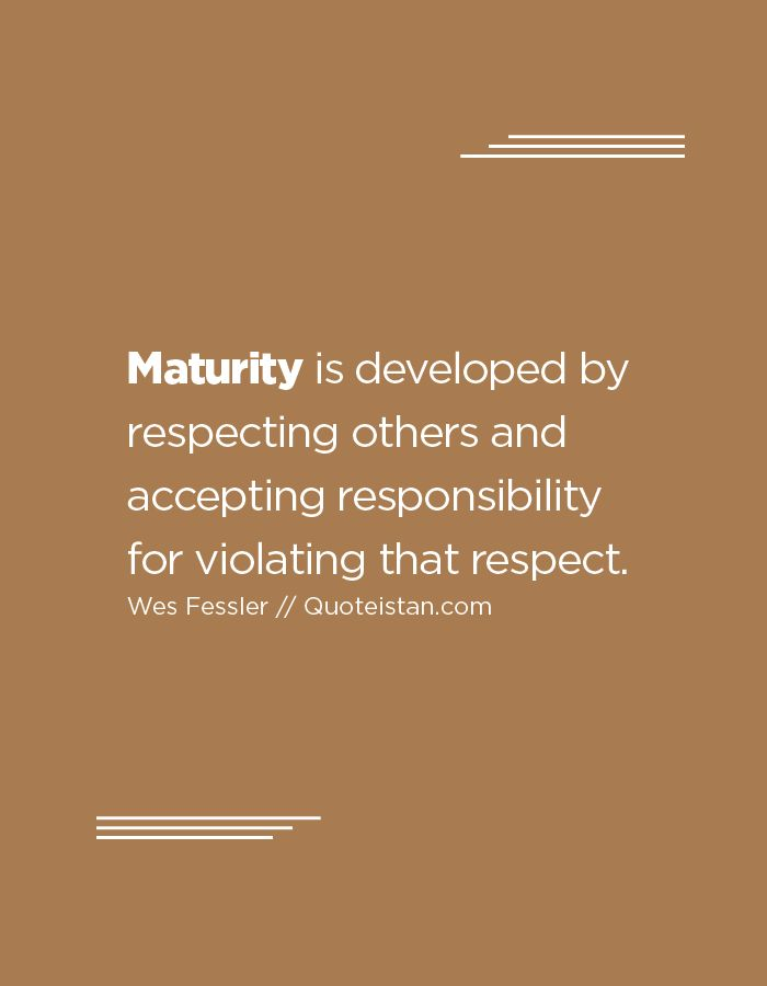 Maturity is developed by respecting others and accepting responsibility for…