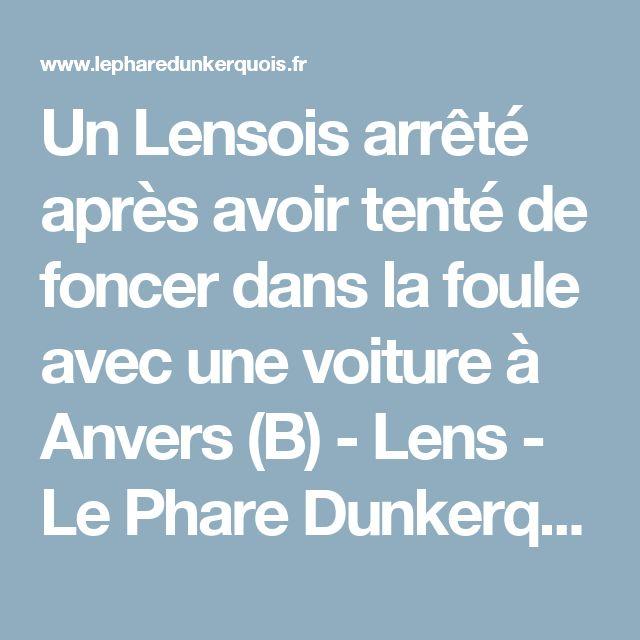 Un Lensois arrêté après avoir tenté de foncer dans la foule avec une voiture à Anvers (B) - Lens - Le Phare Dunkerquois