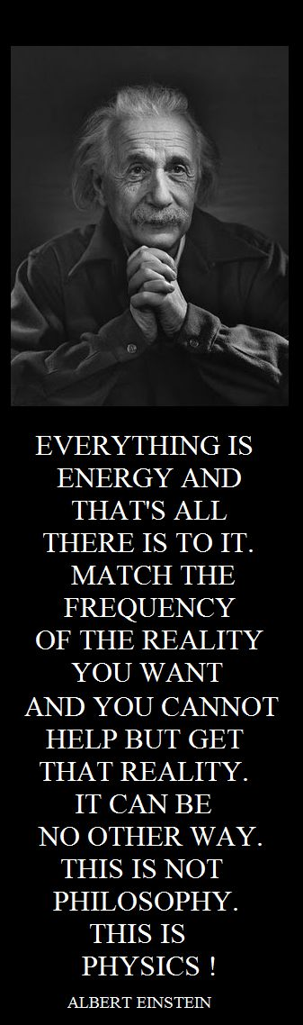 "Create the life you want: #Einstein #Quote ""Everything is energy and that's all there is to it. Match the frequency of the reality you want and you cannot help but get that reality. It can be no other way. This is not philosophy. This is physics."""