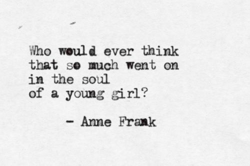 Every quote from Anne Frank that I've ever read managed to shatter me.