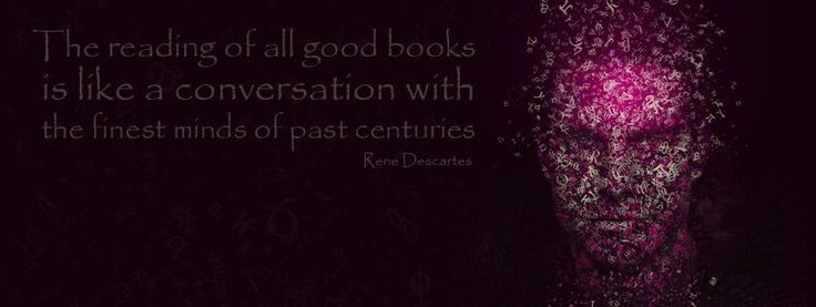 """The reading of all good books is like a conversation with the finest minds of past centuries"" - Rene Descartes"