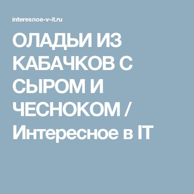 ОЛАДЬИ ИЗ КАБАЧКОВ С СЫРОМ И ЧЕСНОКОМ / Интересное в IT