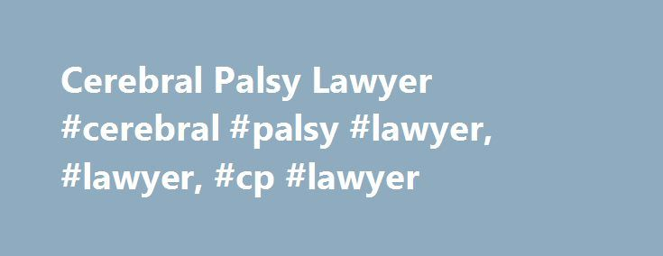 Cerebral Palsy Lawyer #cerebral #palsy #lawyer, #lawyer, #cp #lawyer http://uk.nef2.com/cerebral-palsy-lawyer-cerebral-palsy-lawyer-lawyer-cp-lawyer/  # Cerebral Palsy Lawyer If your child developed cerebral palsy as the result of medical negligence, birth trauma, or another s wrongdoing, a cerebral palsy lawyer can help. Cerebral palsy is commonly caused by brain damage occurring during fetal development, birth or the first formative years. This condition affects the brain s ability to…