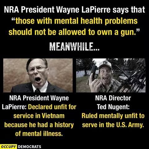"NRA President Wayne LaPierre says that ""those with mental health problems should not be allowed to own guns."" Meanwhile... NRA Wayne LaPierre: declared unfit for service in Vietnam because he had history of mental illness. NRA Director Ted Nugent: Rated mentally unfit to serve in the U.S. Army"
